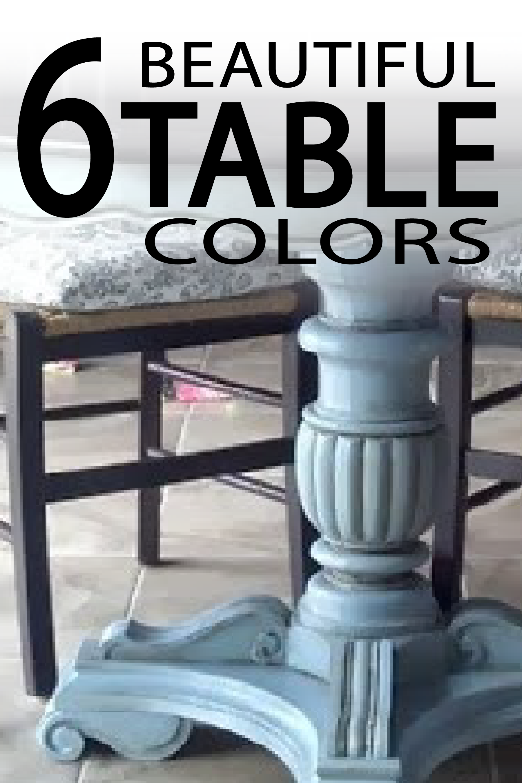 6 Beautiful Table colors to inspire your next DIY project! PAINTEDFURNITUREIDEAS.COM